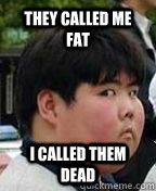 they called me fat i called them dead  Fat Asian Kid