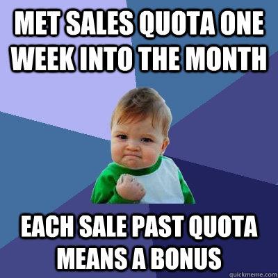Met sales quota one week into the month Each sale past quota means a bonus - Met sales quota one week into the month Each sale past quota means a bonus  Success Kid