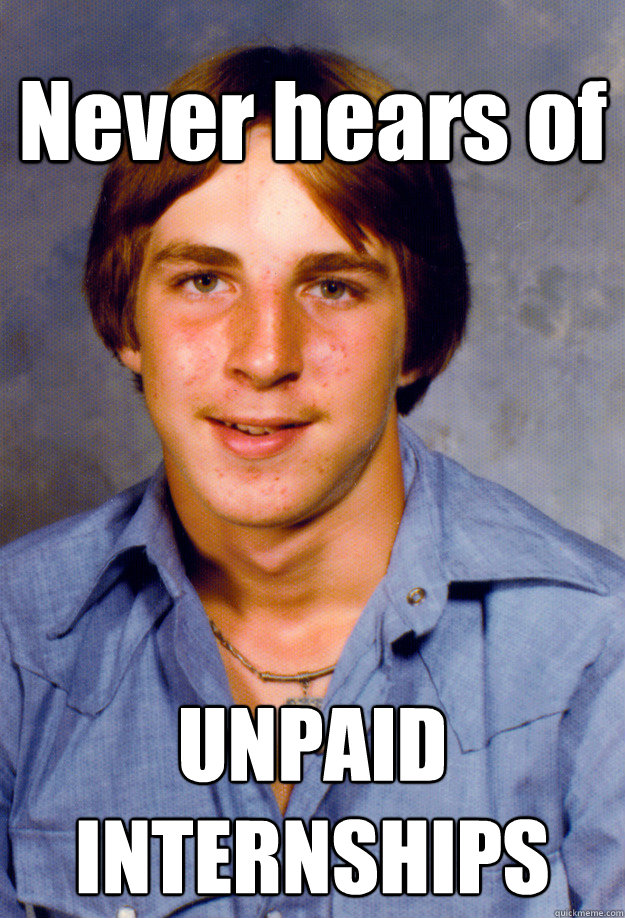 Never hears of UNPAID INTERNSHIPS - Never hears of UNPAID INTERNSHIPS  Old Economy Steven
