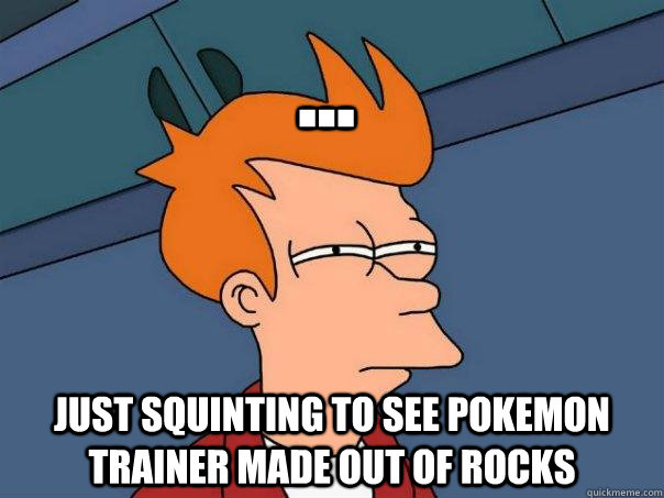 ... Just squinting to see pokemon trainer made out of rocks - ... Just squinting to see pokemon trainer made out of rocks  Futurama Fry