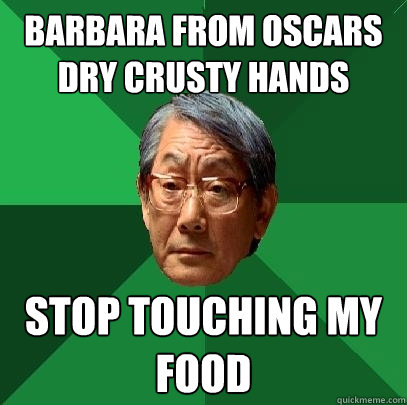 barbara from oscars dry crusty hands stop touching my food - barbara from oscars dry crusty hands stop touching my food  High Expectations Asian Father