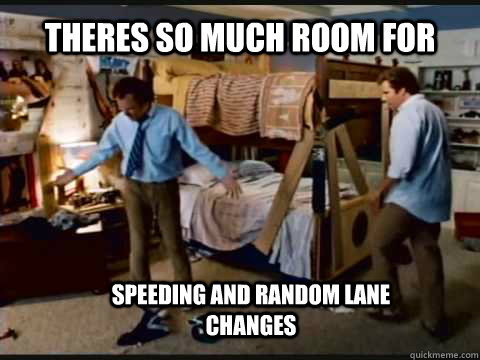 Theres so much room for  Speeding and random lane changes