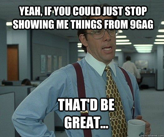 yeah, if you could just stop showing me things from 9gag that'd be great... - yeah, if you could just stop showing me things from 9gag that'd be great...  Scumbag boss