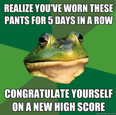 Realize you've worn these pants for 5 days in a row Congratulate yourself on a new high score - Realize you've worn these pants for 5 days in a row Congratulate yourself on a new high score  Foul Bachelor Frog