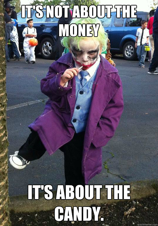 it's not about the money it's about the candy. - it's not about the money it's about the candy.  Joker kid