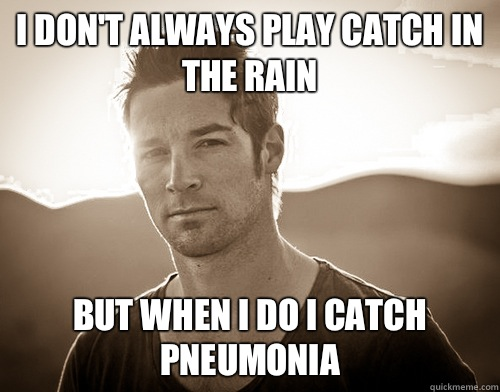I don't always play catch in the rain  But when I do I catch pneumonia  CJ Wilson douche