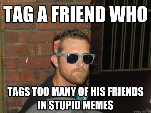 Funny Meme For A Friend : Tag a friend who tags too many of his friends in stupid