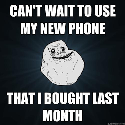 Can't wait to use my new phone that i bought last month - Can't wait to use my new phone that i bought last month  Forever Alone