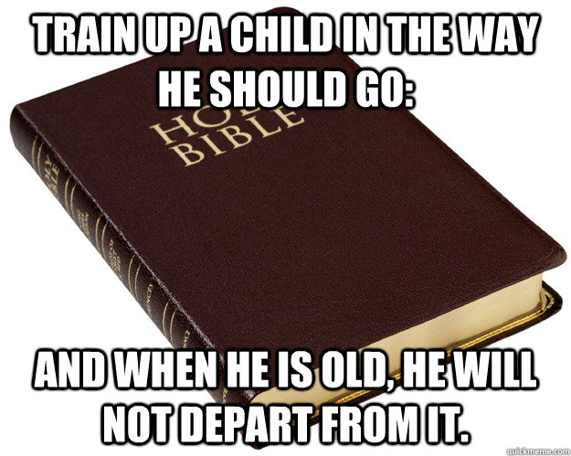 Train up a child in the way he should go: and when he is old, he will not depart from it.
