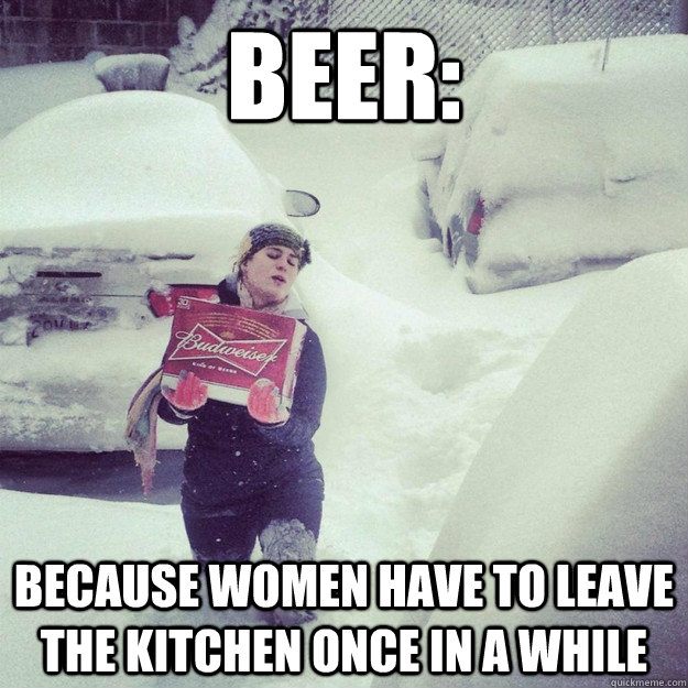 beer: because women have to leave the kitchen once in a whil