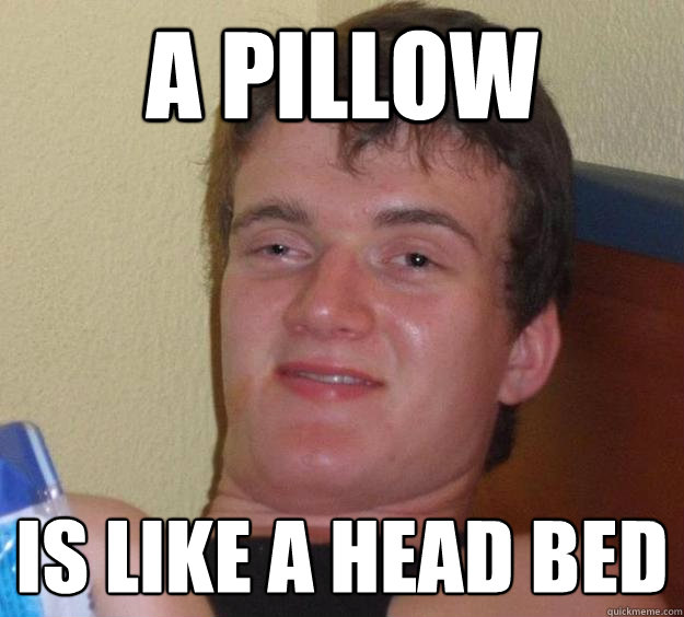 A pillow is like a head bed - A pillow is like a head bed  10 Guy