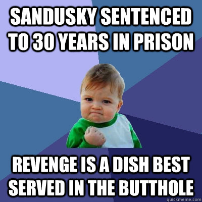 Sandusky sentenced to 30 years in prison revenge is a dish best served in the butthole - Sandusky sentenced to 30 years in prison revenge is a dish best served in the butthole  Success Kid
