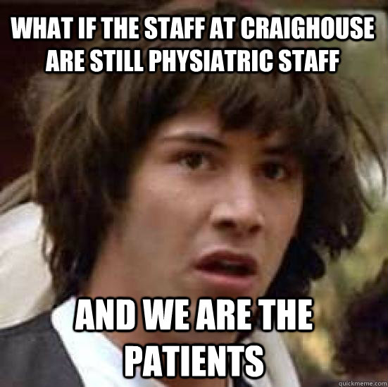 What if the staff at Craighouse are still physiatric staff and we are the patients  conspiracy keanu
