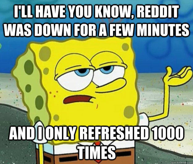 I'll have you know, Reddit was down for a few minutes And I only refreshed 1000 times - I'll have you know, Reddit was down for a few minutes And I only refreshed 1000 times  Tough Spongebob