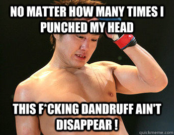 no matter how many times I  punched my head this f*cking dandruff ain't disappear !  Gomi loses