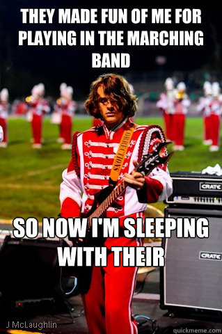 they Made fun of me for playing in the marching band So now I'm sleeping with their girlfriends