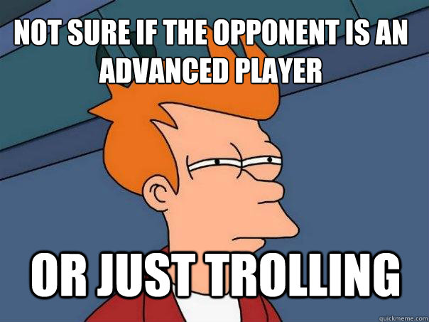 Not sure if the opponent is an advanced player or just trolling  Futurama Fry