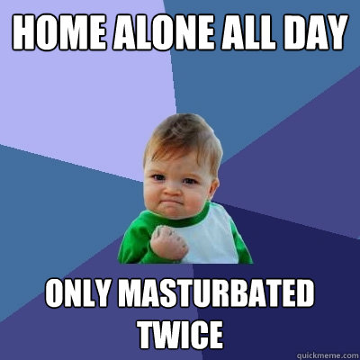 home alone all day only masturbated twice - home alone all day only masturbated twice  Success Kid