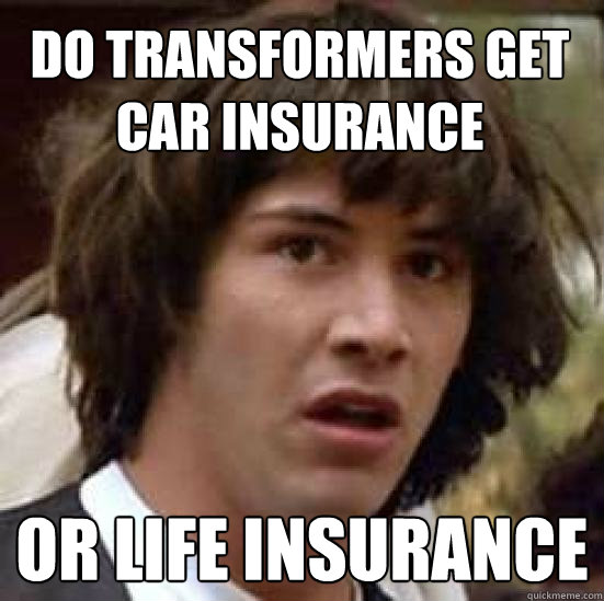 do transformers get car insurance or life insurance - do transformers get car insurance or life insurance  conspiracy keanu