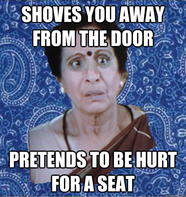 shoves you away from the door pretends to be hurt for a seat  Pushy Indian Aunty