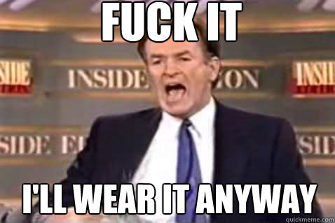 fuck it i'll wear it anyway - fuck it i'll wear it anyway  Fuck It Bill OReilly
