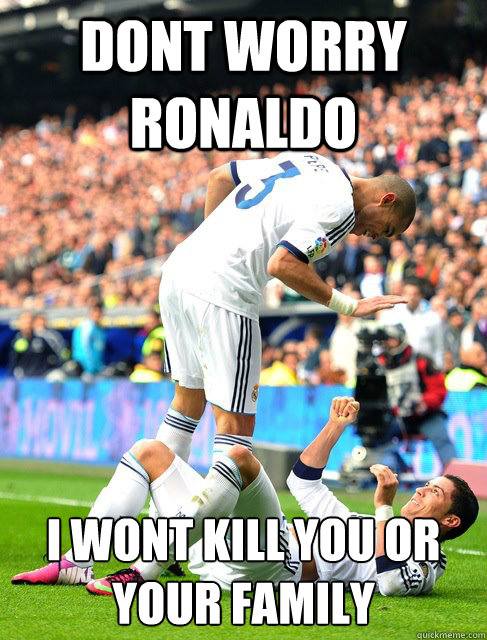 Dont worry ronaldo I wont kill you or your family  Pepe and CR7