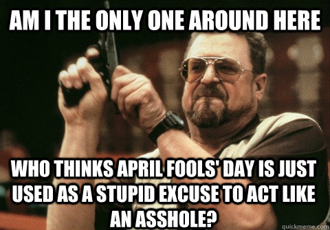Am I the only one around here Who thinks April fools' day is just used as a stupid excuse to act like an asshole? - Am I the only one around here Who thinks April fools' day is just used as a stupid excuse to act like an asshole?  Am I the only one