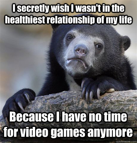 I secretly wish I wasn't in the healthiest relationship of my life Because I have no time for video games anymore - I secretly wish I wasn't in the healthiest relationship of my life Because I have no time for video games anymore  Confession Bear