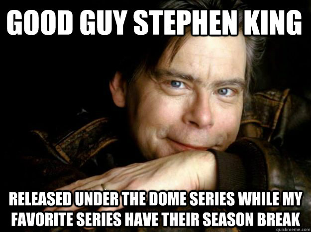 Good Guy Stephen King Released Under the dome series while my favorite series have their season break
