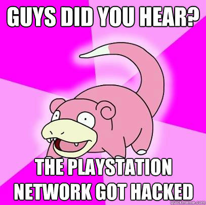 guys did you hear? The Playstation Network got hacked - guys did you hear? The Playstation Network got hacked  Slowpoke