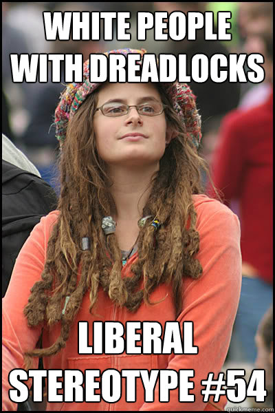 White people with dreadlocks Liberal Stereotype #54 - White people with dreadlocks Liberal Stereotype #54  College Liberal
