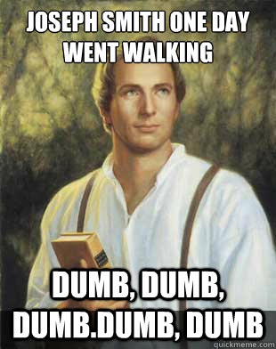 Joseph Smith one day went walking dumb, dumb, dumb.dumb, dumb