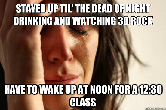 Stayed up til' the Dead of Night drinking and watching 30 Rock Have to wake up at noon for a 12:30 class - Stayed up til' the Dead of Night drinking and watching 30 Rock Have to wake up at noon for a 12:30 class  First World Problems