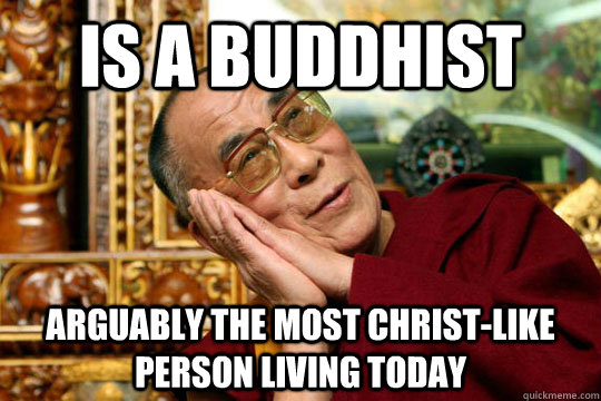 is a Buddhist  arguably the most christ-like person living today - is a Buddhist  arguably the most christ-like person living today  Good Guy Dalai Lama