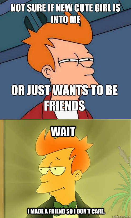 Not sure if new cute girl is into me or just wants to be friends wait I made a friend so I don't care.