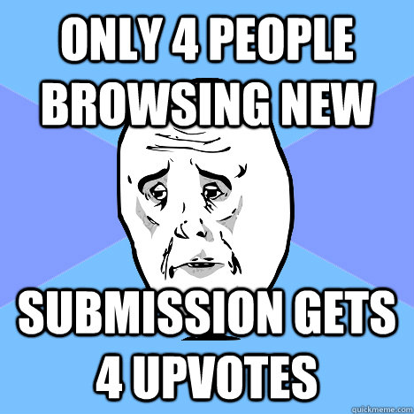 Only 4 people browsing new Submission gets 4 upvotes - Only 4 people browsing new Submission gets 4 upvotes  Okay Guy