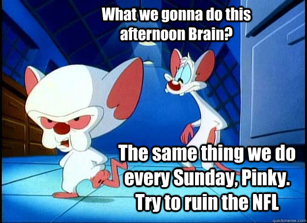 What we gonna do this afternoon Brain? The same thing we do every Sunday, Pinky. Try to ruin the NFL - What we gonna do this afternoon Brain? The same thing we do every Sunday, Pinky. Try to ruin the NFL  Pinky and the Brain
