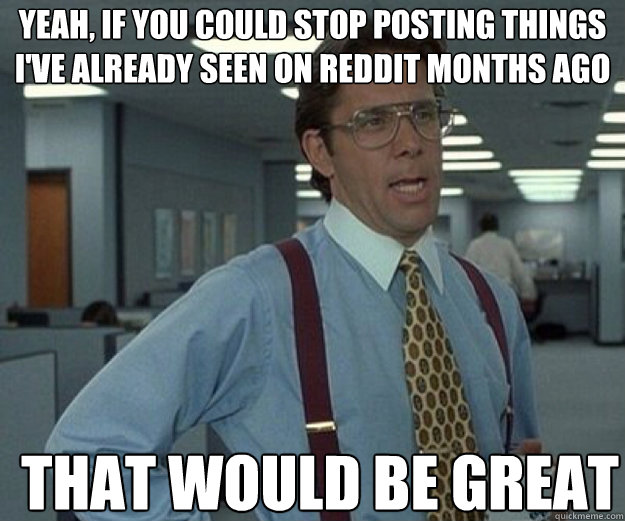 Yeah, if you could stop posting things i've already seen on reddit months ago THAT WOULD BE GREAT - Yeah, if you could stop posting things i've already seen on reddit months ago THAT WOULD BE GREAT  that would be great