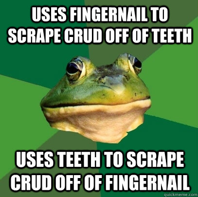 Uses fingernail to scrape crud off of teeth  uses teeth to scrape crud off of fingernail  - Uses fingernail to scrape crud off of teeth  uses teeth to scrape crud off of fingernail   Foul Bachelor Frog