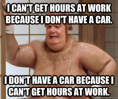 I can't get hours at work because I don't have a car. I don't have a car because I can't get hours at work. - I can't get hours at work because I don't have a car. I don't have a car because I can't get hours at work.  Fat Bastard