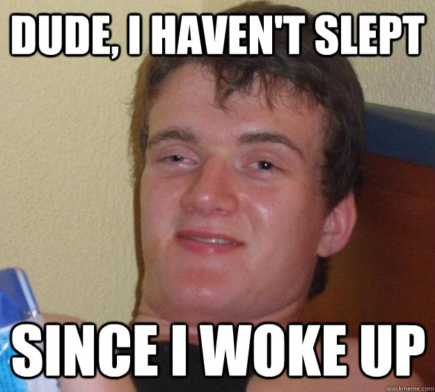 dude, i haven't slept since i woke up - dude, i haven't slept since i woke up  10 Guy