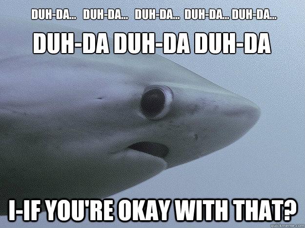 Duh-da...   Duh-da...   Duh-da...  Duh-da... Duh-da...  I-IF you're okay with that? DUH-DA DUH-DA DUH-DA