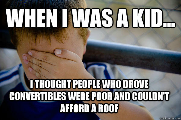 WHEN I WAS A KID... I thought people who drove convertibles were poor and couldn't afford a roof  Confession kid