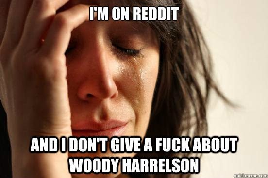 I'm on reddit and i don't give a fuck about woody harrelson - I'm on reddit and i don't give a fuck about woody harrelson  First World Problems