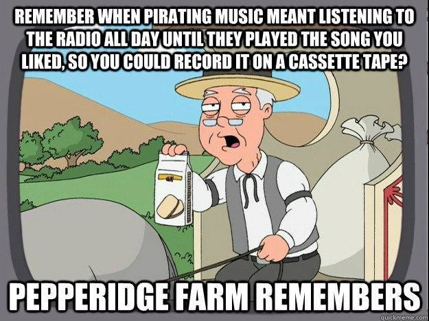 remember when pirating music meant listening to the radio all day until they played the song you liked, so you could record it on a cassette tape? Pepperidge farm remembers - remember when pirating music meant listening to the radio all day until they played the song you liked, so you could record it on a cassette tape? Pepperidge farm remembers  Pepperidge Farm Remembers