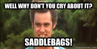 Well why don't you cry about it? Saddlebags! - Well why don't you cry about it? Saddlebags!  ace ventura