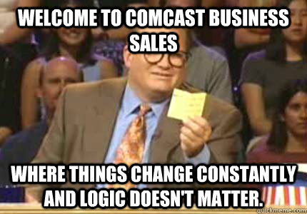 76fc3f2b9a4355d60e210f0baf5148f78c7fccdf1ea3a0f50f745f63eafe560e welcome to comcast business sales where things change constantly,Comcast Memes