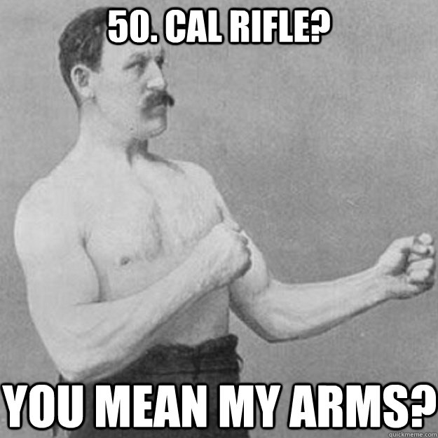 50. Cal rifle? YOU MEAN my arms? - 50. Cal rifle? YOU MEAN my arms?  overly manly man