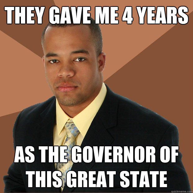 They gave me 4 years As the governor of this great state - They gave me 4 years As the governor of this great state  Successful Black Man