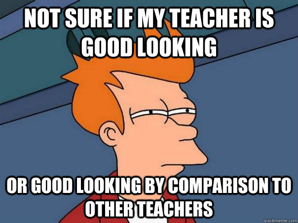 not sure if my teacher is good looking Or good looking by comparison to other teachers - not sure if my teacher is good looking Or good looking by comparison to other teachers  Futurama Fry